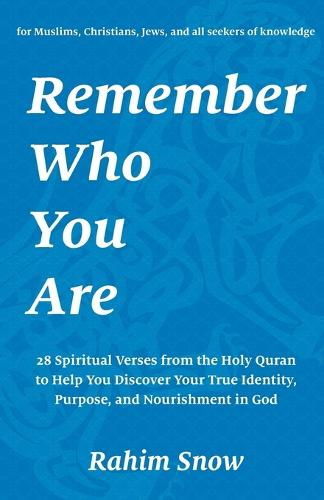 Remember Who You Are: 28 Spiritual Verses (Teachings) from the Holy Quran to Help You Discover Your True Identity and Purpose in God (for Muslims, Christians, Jews, and All Seekers of Knowledge) (Paperback)