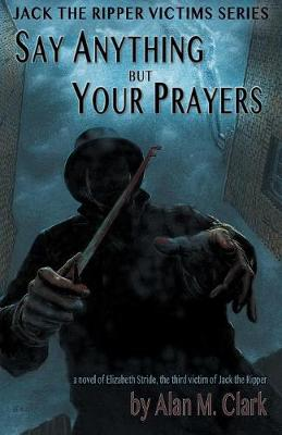 Say Anything But Your Prayers: A Novel of Elizabeth Stride, the Third Victim of Jack the Ripper - Jack the Ripper Victims (Paperback)