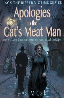 Apologies to the Cat's Meat Man: A Novel of Annie Chapman, the Second Victim of Jack the Ripper - Jack the Ripper Victims (Paperback)