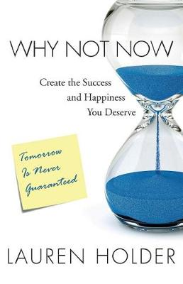 Why Not Now: Create the Success and Happiness You Deserve (Paperback)