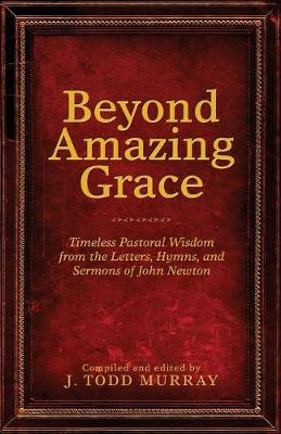 Beyond Amazing Grace: Timeless Pastoral Wisdom from the Letters, Hymns, and Sermons of John Newton (Paperback)