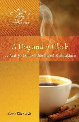A Dog and a Clock: . . . and 30 Other Bible-Based Meditations - My Coffee-Cup Meditations (Paperback)