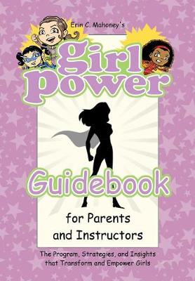 Girl Power Guidebook for Parents and Instructors: The Program, Strategies, and Insights That Transform and Empower Girls (Hardback)