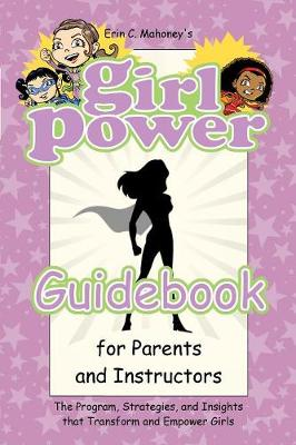 Girl Power Guidebook for Parents and Instructors: The Program, Strategies, and Insights That Transform and Empower Girls (Paperback)