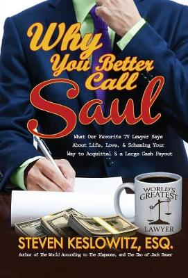 Why You Better Call Saul: What Our Favorite TV Lawyer Says about Life, Love, and Scheming Your Way to Acquittal and a Large Cash Payout (Hardback)
