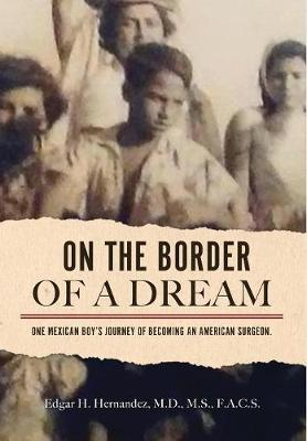On the Border of a Dream: One Mexican Boy's Journey of Becoming an American Surgeon (Hardback)