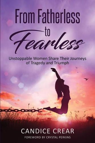 From Fatherless to Fearless: Unstoppable Women Share Their Journeys of Tragedy and Triumph (Paperback)