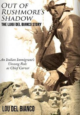 Out of Rushmore's Shadow: The Luigi del Bianco Story - An Italian Immigrant's Unsung Role as Chief Carver (Hardback)