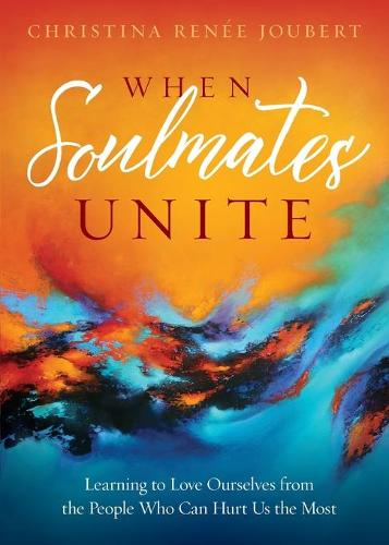 When Soulmates Unite: Learning to Love Ourselves from the People Who Can Hurt Us the Most (Paperback)