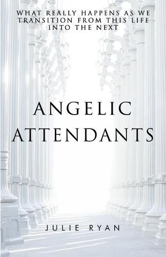 Angelic Attendants: What Really Happens as We Transition from This Life Into the Next (Paperback)