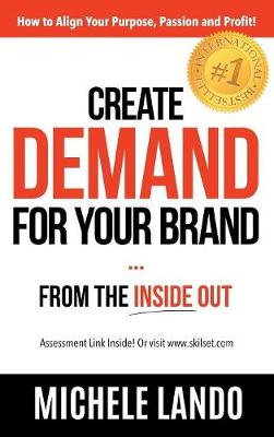 Create Demand for Your Brand... from the Inside Out: How to Align Your Purpose, Passion and Profit (Hardback)