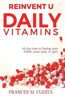 Reinvent U Daily Vitamin: 60 Day Dose to Finding Your Spark....Mind, Body, & Spirit (Paperback)