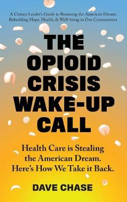 The Opioid Crisis Wake-Up Call: Health Care Is Stealing the American Dream. Here's How We Take It Back. (Hardback)