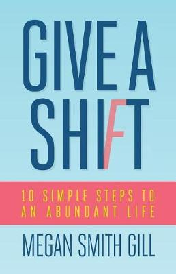 Give a Shift: 10 Simple Steps to an Abundant Life (Paperback)
