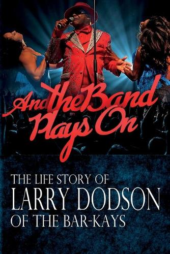 And the Band Plays on: The Life Story of Larry Dodson of the Bar-Kays (Paperback)