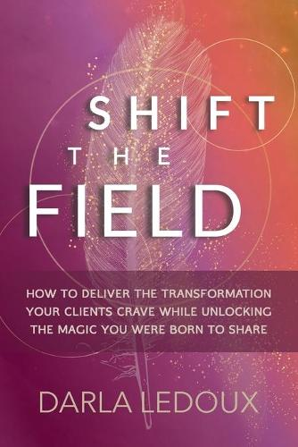Shift the Field: How to Deliver the Transformation Your Clients Crave While Unlocking The Magic You Were Born to Share (Paperback)