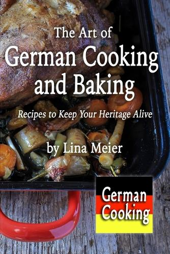 The Art of German Cooking and Baking: Recipes to Keep Your Heritage Alive (Paperback)