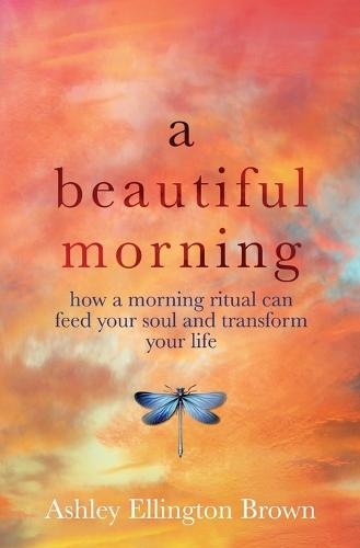 A Beautiful Morning: How a Morning Ritual Can Feed Your Soul and Transform Your Life (Paperback)