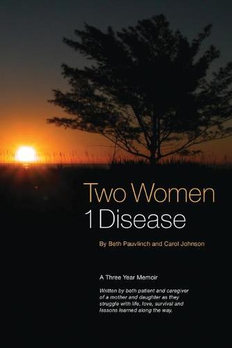 Two Women 1 Disease: A Three Year Memoir Written by Both Patient and Caregiver of a Mother and Daughter as They Struggle with Life, Love, Survival and Lessons Learned Along the Way. (Paperback)