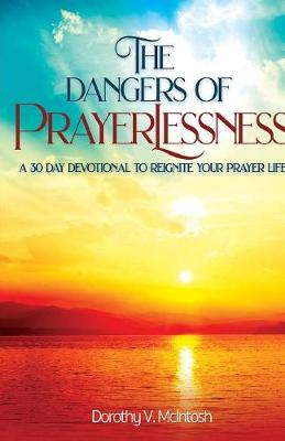 The Dangers of Prayerlessness: A 30 Day Devotional to Reignite Your Prayer Life (Paperback)