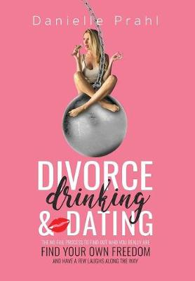 Divorce, Drinking & Dating: The No-Fail Process to Find Out Who You Really Are, Find Your Own Freedom, and Have a Few Laughs Along the Way (Hardback)