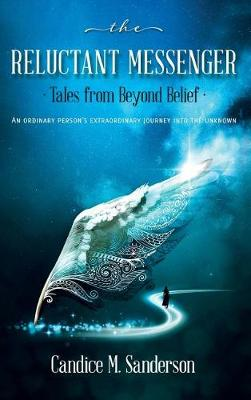 The Reluctant Messenger-Tales from Beyond Belief: An Ordinary Person's Extraordinary Journey Into the Unknown (Hardback)