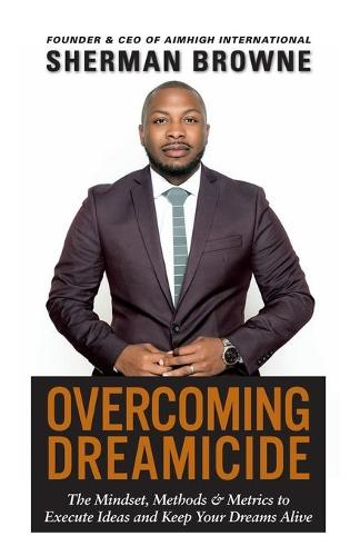 Overcoming Dreamicide: The Mindset, Methods and Metrics to Execute Ideas and Keep Your Dreams Alive (Paperback)