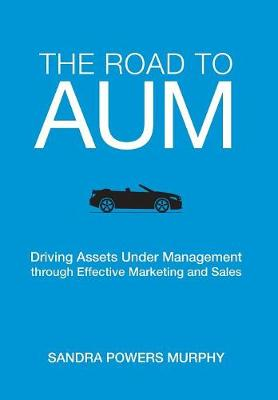 The Road to Aum: Driving Assets Under Management Through Effective Marketing and Sales (Hardback)