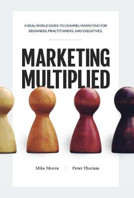 Marketing Multiplied: A Real-World Guide to Channel Marketing for Beginners, Practitioners, and Executives. (Hardback)