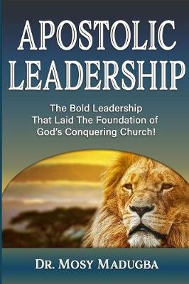 Apostolic Leadership: The Bold Leadership That Laid the Foundation of God's Conquering Church (Paperback)