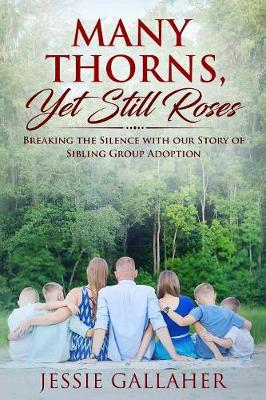 Many Thorns, Yet Still Roses: Breaking the Silence with Our Story of Sibling Group Adoption (Paperback)