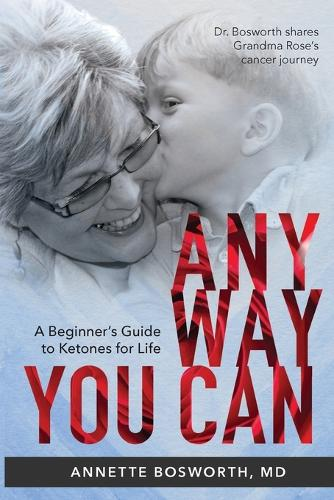 Anyway You Can: Doctor Bosworth Shares Her Mom's Cancer Journey: A BEGINNER'S GUIDE TO KETONES FOR LIFE (Paperback)