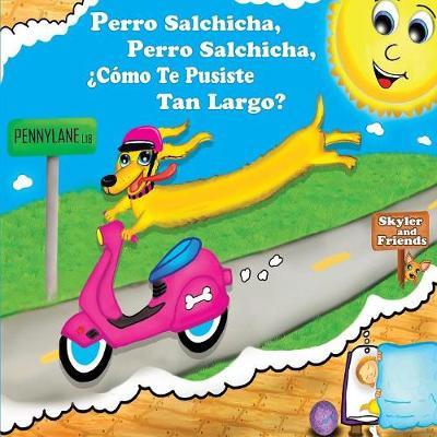 Perro Salchicha, Perro Salchicha, ?como Te Pusiste Tan Largo?: Wiener Dog, Wiener Dog, How'd You Get So Long? - Skyler and Friends 1 (Paperback)