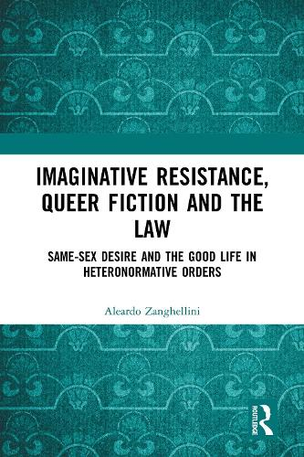 Imaginative Resistance, Queer Fiction and the Law: Same-Sex Desire and the Good Life in Heteronormative Orders (Hardback)