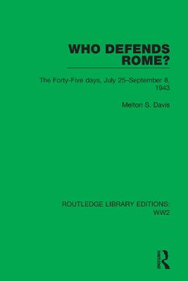 Who Defends Rome?: The Forty-Five days, July 25-September 8, 1943 - Routledge Library Editions: WW2 45 (Hardback)