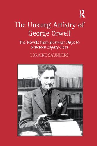 The Unsung Artistry of George Orwell: The Novels from Burmese Days to Nineteen Eighty-Four (Paperback)