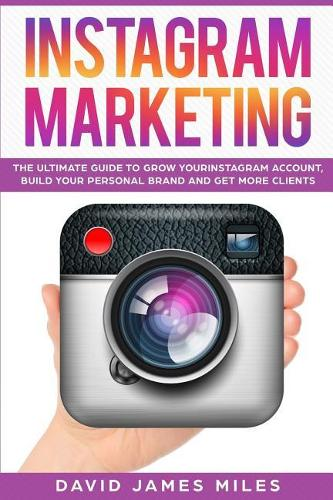 Instagram Marketing: The Ultimate Guide to Grow Your Instagram Account, Build Your Personal Brand and Get More Clients (Paperback)