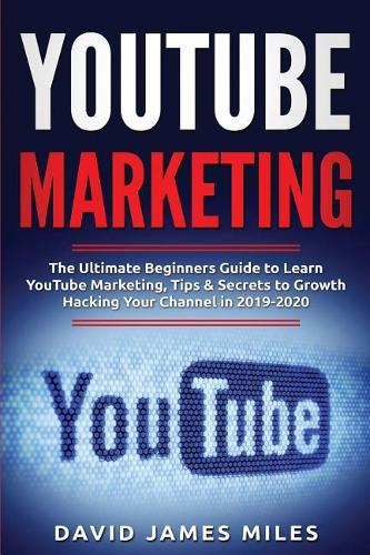 Youtube Marketing: The Ultimate Beginners Guide to Learn YouTube Marketing, Tips & Secrets to Growth Hacking Your Channel in 2019-2020 (Paperback)