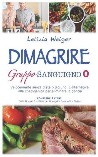 DIMAGRIRE Gruppo sanguigno 0: Velocemente senza dieta e digiuno. L'alternativa alla Chetogenica per eliminare la pancia. CONTIENE 3 LIBRI: Dieta gruppo 0 + Dieta per dimagrire gruppo 0 + Cistite (Paperback)