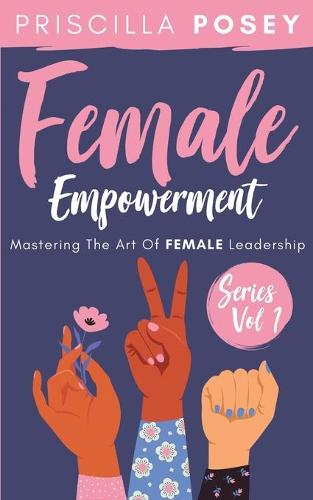 Female Empowerment Series Vol. 1: Mastering The Art Of Female Leadership (Paperback)