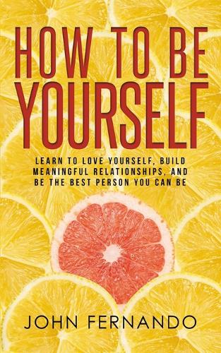 How To Be Yourself: Learn To Love Yourself, Build Meaningful Relationships, And Be The Best Person You Can Be (Paperback)