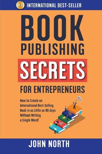 Book Publishing Secrets for Entrepreneurs: How to Create an International Best-Selling Book in as Little as 90 Days Without Writing a Single Word! (Paperback)