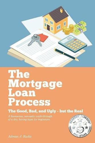 The Mortgage Loan Process: The Good, Bad, and Ugly but the Real - A Humorous, Sarcastic Walk-Through of a Dry, Boring Topic for Beginners (Paperback)
