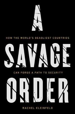 A Savage Order: How the World's Deadliest Countries Can Forge a Path to Security (Hardback)
