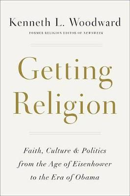 Getting Religion: Faith, Culture, and Politics from the Age of Eisenhower to the Ascent of Trump (Hardback)