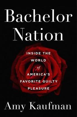 Bachelor Nation: Inside the World of America's Favorite Guilty Pleasure (Hardback)
