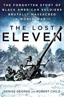 The Lost Eleven: The Forgotten Story of Black American Soldiers Brutally Massacred in World War II (Hardback)