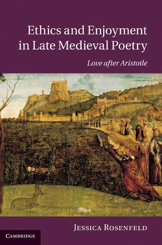 Cambridge Studies in Medieval Literature: Ethics and Enjoyment in Late Medieval Poetry: Love after Aristotle Series Number 85 (Hardback)