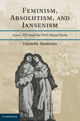 Feminism, Absolutism, and Jansenism: Louis XIV and the Port-Royal Nuns (Hardback)