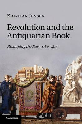 Revolution and the Antiquarian Book: Reshaping the Past, 1780-1815 (Hardback)